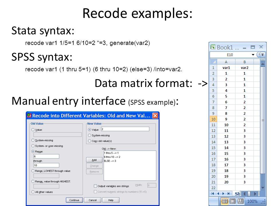 Recode examples: Stata syntax: recode var1 1/5=1 6/10=2 *=3, generate(var2) SPSS syntax: recode var1 (1 thru 5=1) (6 thru 10=2) (else=3) /into=var2.
