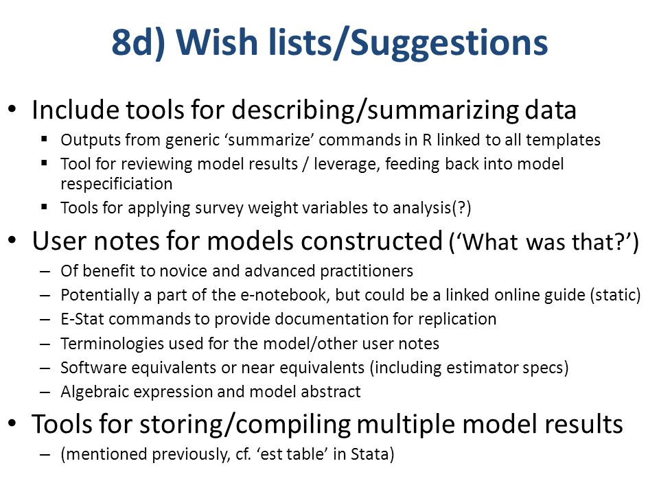 8d) Wish lists/Suggestions Include tools for describing/summarizing data Outputs from generic summarize commands in R linked to all templates Tool for reviewing model results / leverage, feeding back into model respecificiation Tools for applying survey weight variables to analysis(?) User notes for models constructed (What was that?) – Of benefit to novice and advanced practitioners – Potentially a part of the e-notebook, but could be a linked online guide (static) – E-Stat commands to provide documentation for replication – Terminologies used for the model/other user notes – Software equivalents or near equivalents (including estimator specs) – Algebraic expression and model abstract Tools for storing/compiling multiple model results – (mentioned previously, cf.