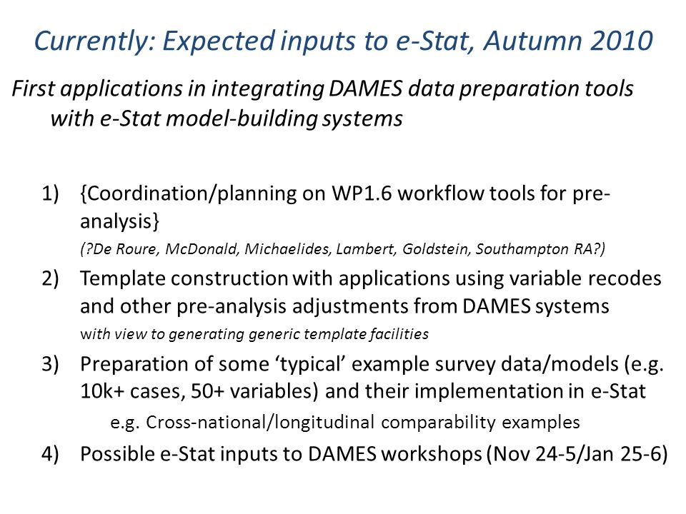 Currently: Expected inputs to e-Stat, Autumn 2010 First applications in integrating DAMES data preparation tools with e-Stat model-building systems 1){Coordination/planning on WP1.6 workflow tools for pre- analysis} (?De Roure, McDonald, Michaelides, Lambert, Goldstein, Southampton RA?) 2)Template construction with applications using variable recodes and other pre-analysis adjustments from DAMES systems with view to generating generic template facilities 3)Preparation of some typical example survey data/models (e.g.