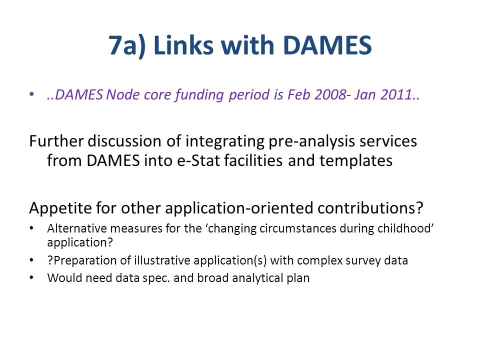 7a) Links with DAMES..DAMES Node core funding period is Feb 2008- Jan 2011.. Further discussion of integrating pre-analysis services from DAMES into e