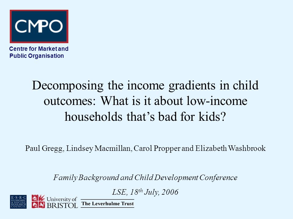 Centre for Market and Public Organisation Decomposing the income gradients in child outcomes: What is it about low-income households thats bad for kids.