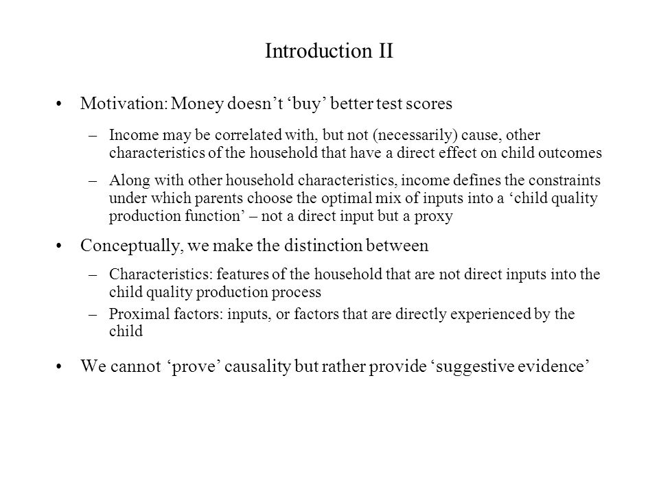 Introduction II Motivation: Money doesnt buy better test scores –Income may be correlated with, but not (necessarily) cause, other characteristics of the household that have a direct effect on child outcomes –Along with other household characteristics, income defines the constraints under which parents choose the optimal mix of inputs into a child quality production function – not a direct input but a proxy Conceptually, we make the distinction between –Characteristics: features of the household that are not direct inputs into the child quality production process –Proximal factors: inputs, or factors that are directly experienced by the child We cannot prove causality but rather provide suggestive evidence