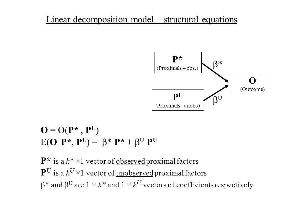O (Outcome) O = O(P*, P U ) Linear decomposition model – structural equations P U (Proximals - unobs) P* (Proximals – obs.) * U E(O| P*, P U ) = * P* + U P U P* is a k* ×1 vector of observed proximal factors * and U are 1 × k* and 1 × k U vectors of coefficients respectively P U is a k U ×1 vector of unobserved proximal factors
