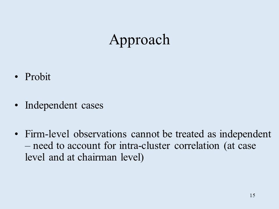15 Approach Probit Independent cases Firm-level observations cannot be treated as independent – need to account for intra-cluster correlation (at case level and at chairman level)