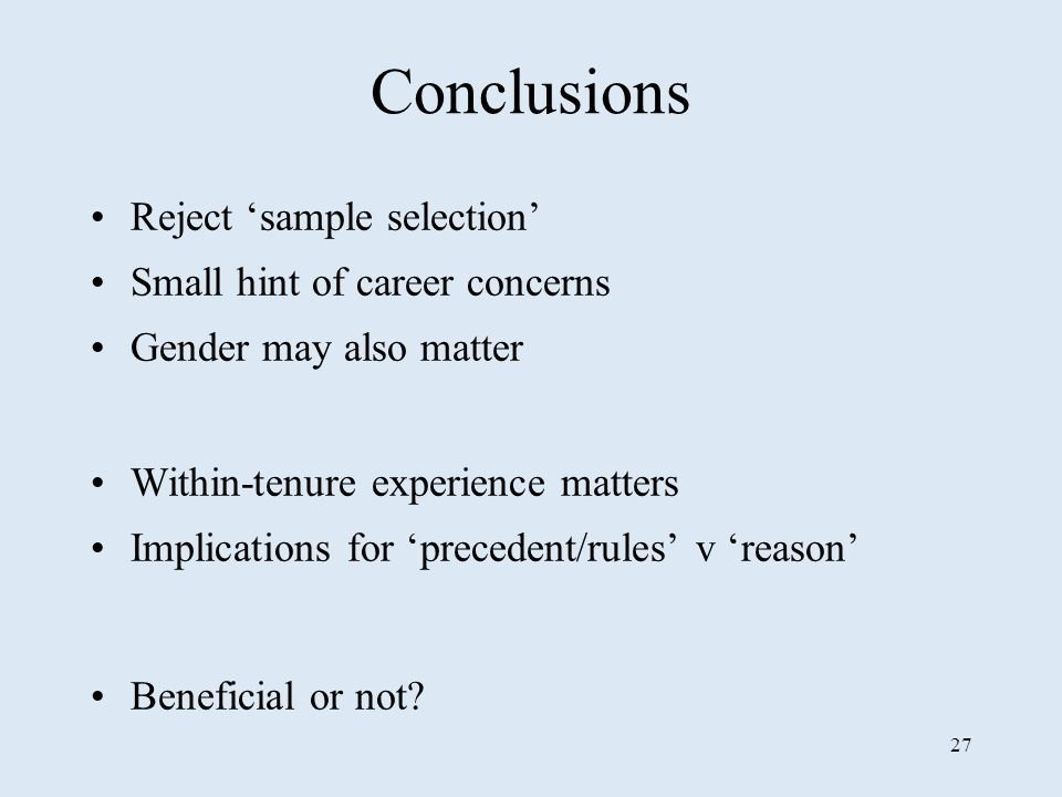 27 Conclusions Reject sample selection Small hint of career concerns Gender may also matter Within-tenure experience matters Implications for precedent/rules v reason Beneficial or not