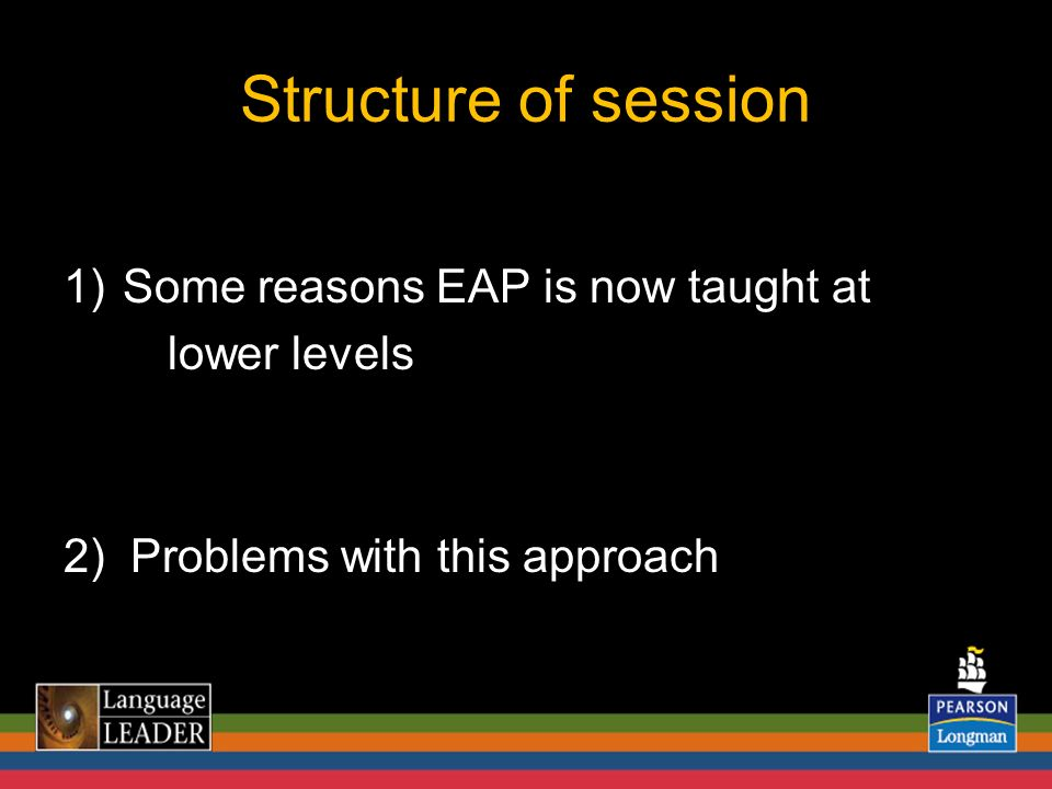 Structure of session 1)Some reasons EAP is now taught at lower levels 2) Problems with this approach