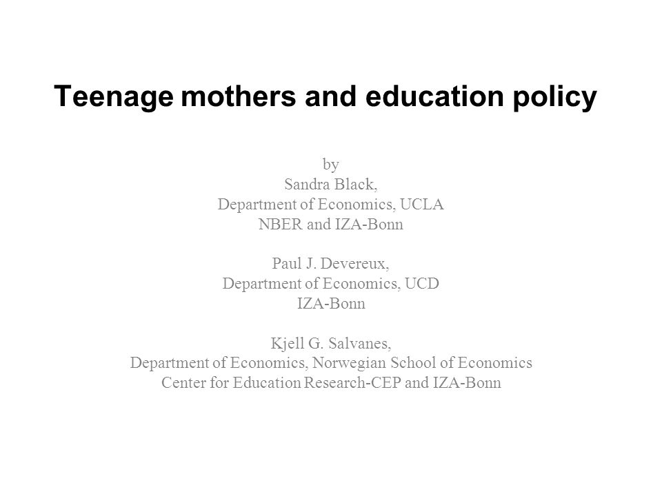 Teenage mothers and education policy by Sandra Black, Department of Economics, UCLA NBER and IZA-Bonn Paul J.