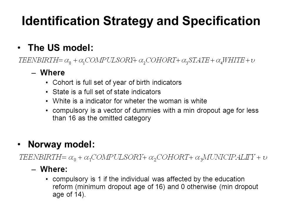 Identification Strategy and Specification The US model: –Where Cohort is full set of year of birth indicators State is a full set of state indicators White is a indicator for wheter the woman is white compulsory is a vector of dummies with a min dropout age for less than 16 as the omitted category Norway model: –Where: compulsory is 1 if the individual was affected by the education reform (minimum dropout age of 16) and 0 otherwise (min dropout age of 14).