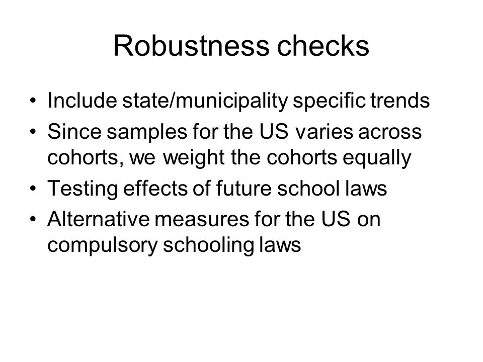 Robustness checks Include state/municipality specific trends Since samples for the US varies across cohorts, we weight the cohorts equally Testing effects of future school laws Alternative measures for the US on compulsory schooling laws