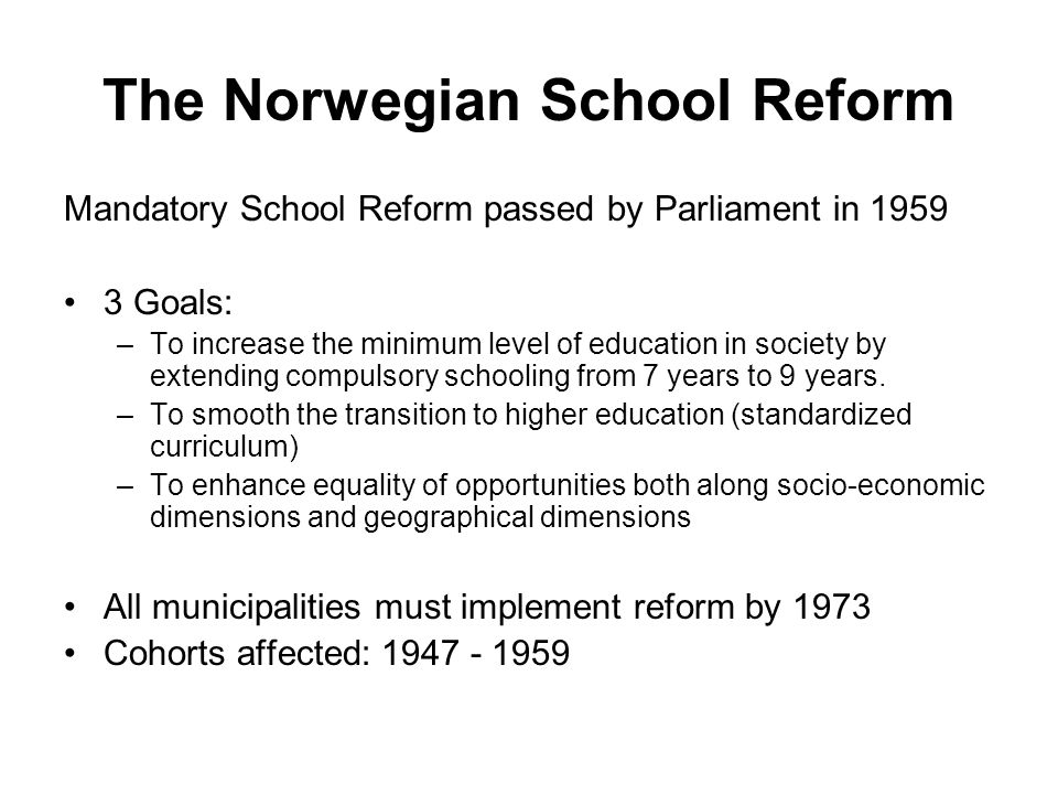 The Norwegian School Reform Mandatory School Reform passed by Parliament in 1959 3 Goals: –To increase the minimum level of education in society by extending compulsory schooling from 7 years to 9 years.