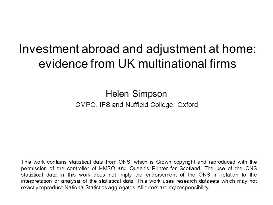 Investment abroad and adjustment at home: evidence from UK multinational firms Helen Simpson CMPO, IFS and Nuffield College, Oxford This work contains