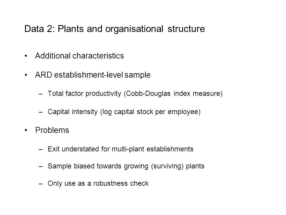 Data 2: Plants and organisational structure Additional characteristics ARD establishment-level sample –Total factor productivity (Cobb-Douglas index measure) –Capital intensity (log capital stock per employee) Problems –Exit understated for multi-plant establishments –Sample biased towards growing (surviving) plants –Only use as a robustness check