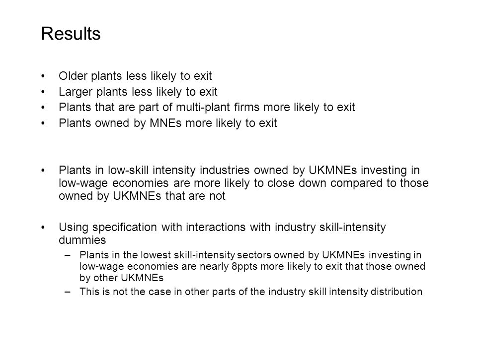 Results Older plants less likely to exit Larger plants less likely to exit Plants that are part of multi-plant firms more likely to exit Plants owned by MNEs more likely to exit Plants in low-skill intensity industries owned by UKMNEs investing in low-wage economies are more likely to close down compared to those owned by UKMNEs that are not Using specification with interactions with industry skill-intensity dummies –Plants in the lowest skill-intensity sectors owned by UKMNEs investing in low-wage economies are nearly 8ppts more likely to exit that those owned by other UKMNEs –This is not the case in other parts of the industry skill intensity distribution