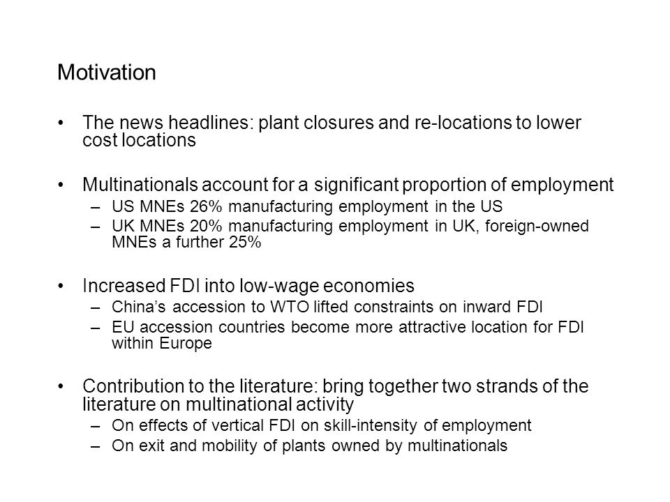 Motivation The news headlines: plant closures and re-locations to lower cost locations Multinationals account for a significant proportion of employment –US MNEs 26% manufacturing employment in the US –UK MNEs 20% manufacturing employment in UK, foreign-owned MNEs a further 25% Increased FDI into low-wage economies –Chinas accession to WTO lifted constraints on inward FDI –EU accession countries become more attractive location for FDI within Europe Contribution to the literature: bring together two strands of the literature on multinational activity –On effects of vertical FDI on skill-intensity of employment –On exit and mobility of plants owned by multinationals