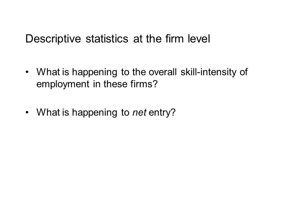 Descriptive statistics at the firm level What is happening to the overall skill-intensity of employment in these firms? What is happening to net entry