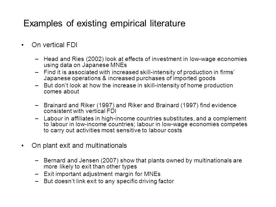 Examples of existing empirical literature On vertical FDI –Head and Ries (2002) look at effects of investment in low-wage economies using data on Japanese MNEs –Find it is associated with increased skill-intensity of production in firms Japanese operations & increased purchases of imported goods –But dont look at how the increase in skill-intensity of home production comes about –Brainard and Riker (1997) and Riker and Brainard (1997) find evidence consistent with vertical FDI –Labour in affiliates in high-income countries substitutes, and a complement to labour in low-income countries; labour in low-wage economies competes to carry out activities most sensitive to labour costs On plant exit and multinationals –Bernard and Jensen (2007) show that plants owned by multinationals are more likely to exit than other types –Exit important adjustment margin for MNEs –But doesnt link exit to any specific driving factor