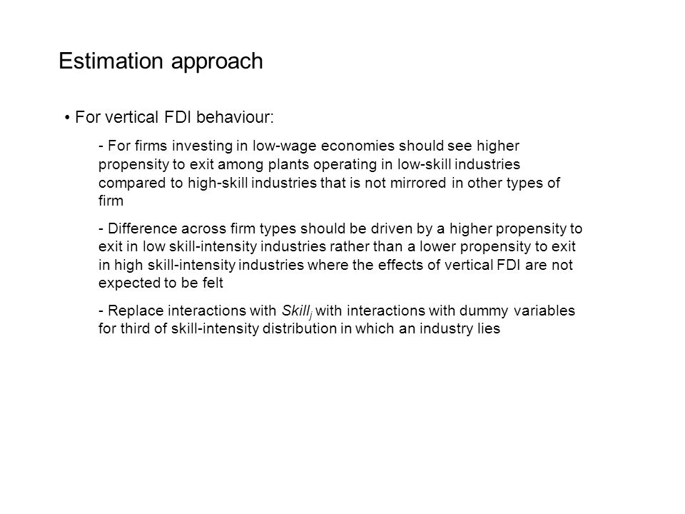 Estimation approach For vertical FDI behaviour: - For firms investing in low-wage economies should see higher propensity to exit among plants operating in low-skill industries compared to high-skill industries that is not mirrored in other types of firm - Difference across firm types should be driven by a higher propensity to exit in low skill-intensity industries rather than a lower propensity to exit in high skill-intensity industries where the effects of vertical FDI are not expected to be felt - Replace interactions with Skill j with interactions with dummy variables for third of skill-intensity distribution in which an industry lies