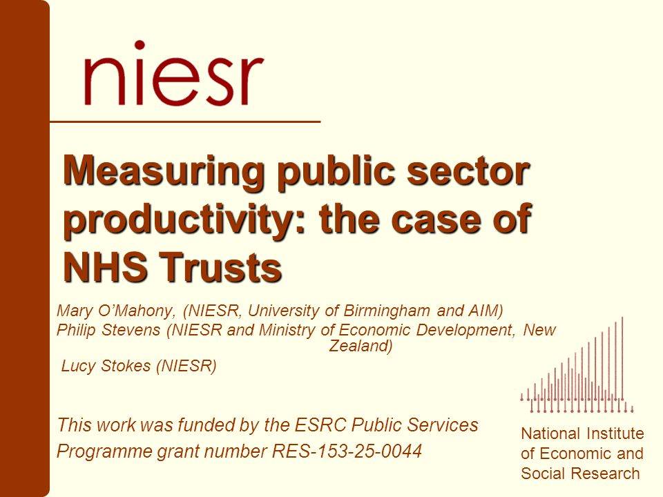 National Institute of Economic and Social Research Measuring public sector productivity: the case of NHS Trusts Mary OMahony, (NIESR, University of Birmingham and AIM) Philip Stevens (NIESR and Ministry of Economic Development, New Zealand) Lucy Stokes (NIESR) This work was funded by the ESRC Public Services Programme grant number RES-153-25-0044