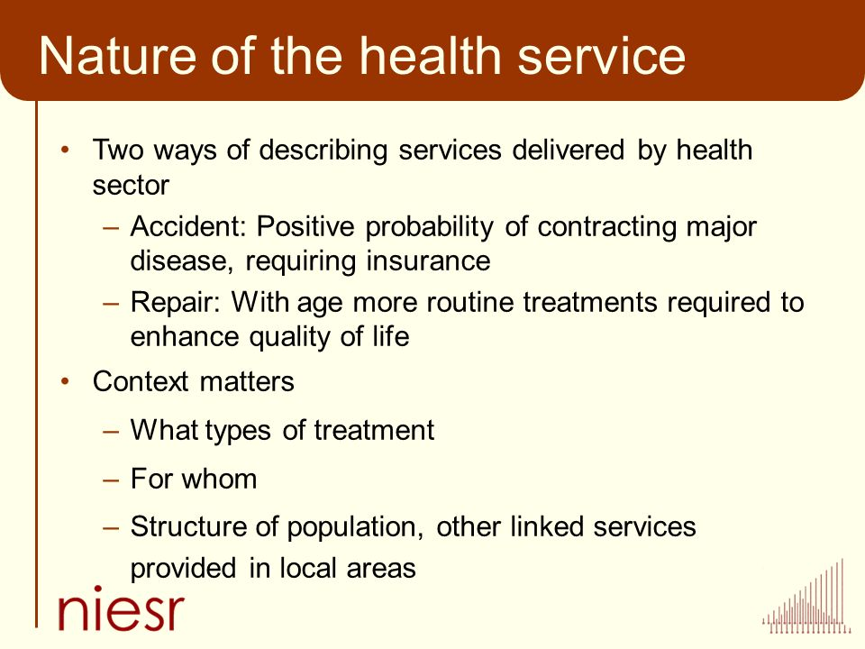 Nature of the health service Two ways of describing services delivered by health sector –Accident: Positive probability of contracting major disease, requiring insurance –Repair: With age more routine treatments required to enhance quality of life Context matters –What types of treatment –For whom –Structure of population, other linked services provided in local areas