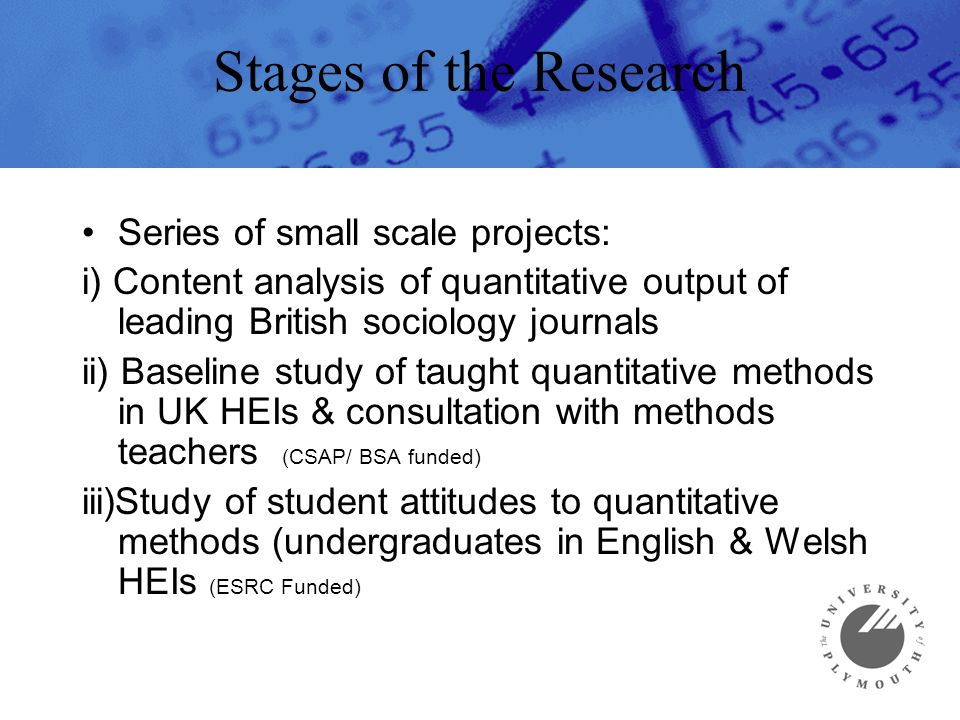 Stages of the Research Series of small scale projects: i) Content analysis of quantitative output of leading British sociology journals ii) Baseline study of taught quantitative methods in UK HEIs & consultation with methods teachers (CSAP/ BSA funded) iii)Study of student attitudes to quantitative methods (undergraduates in English & Welsh HEIs (ESRC Funded)
