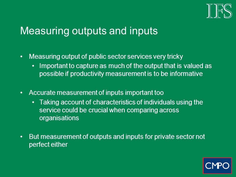 Measuring outputs and inputs Measuring output of public sector services very tricky Important to capture as much of the output that is valued as possible if productivity measurement is to be informative Accurate measurement of inputs important too Taking account of characteristics of individuals using the service could be crucial when comparing across organisations But measurement of outputs and inputs for private sector not perfect either