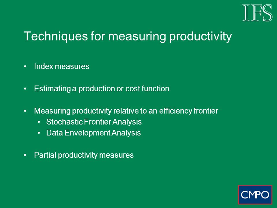 Techniques for measuring productivity Index measures Estimating a production or cost function Measuring productivity relative to an efficiency frontier Stochastic Frontier Analysis Data Envelopment Analysis Partial productivity measures