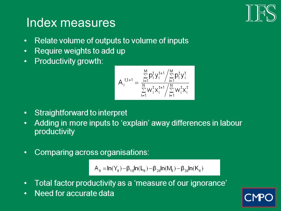 Index measures Relate volume of outputs to volume of inputs Require weights to add up Productivity growth: Straightforward to interpret Adding in more inputs to explain away differences in labour productivity Comparing across organisations: Total factor productivity as a measure of our ignorance Need for accurate data