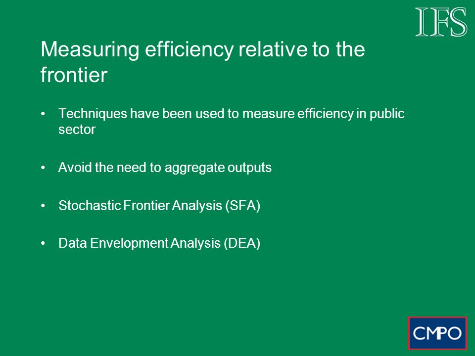 Measuring efficiency relative to the frontier Techniques have been used to measure efficiency in public sector Avoid the need to aggregate outputs Stochastic Frontier Analysis (SFA) Data Envelopment Analysis (DEA)