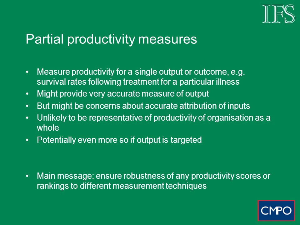 Partial productivity measures Measure productivity for a single output or outcome, e.g.