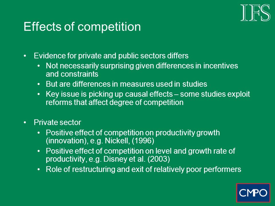 Effects of competition Evidence for private and public sectors differs Not necessarily surprising given differences in incentives and constraints But are differences in measures used in studies Key issue is picking up causal effects – some studies exploit reforms that affect degree of competition Private sector Positive effect of competition on productivity growth (innovation), e.g.