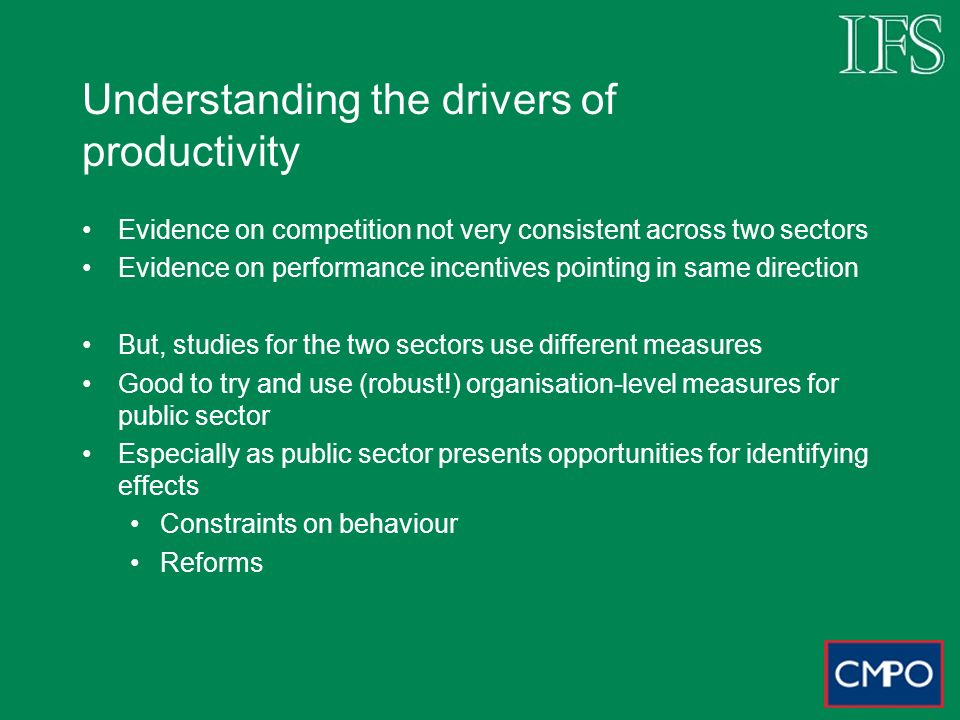 Understanding the drivers of productivity Evidence on competition not very consistent across two sectors Evidence on performance incentives pointing i