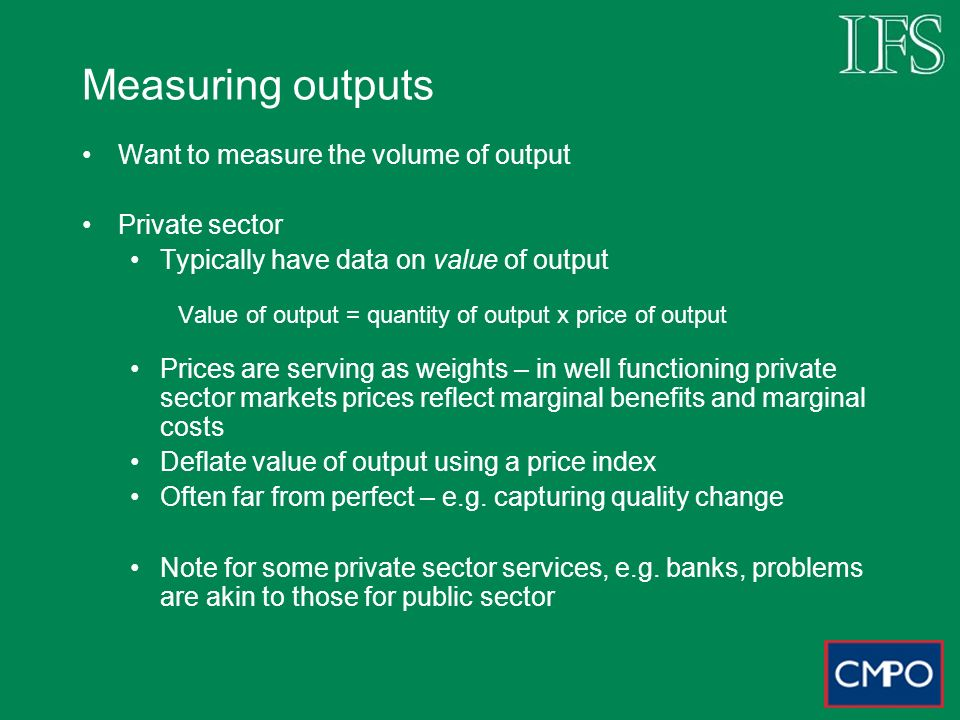 Measuring outputs Want to measure the volume of output Private sector Typically have data on value of output Value of output = quantity of output x pr