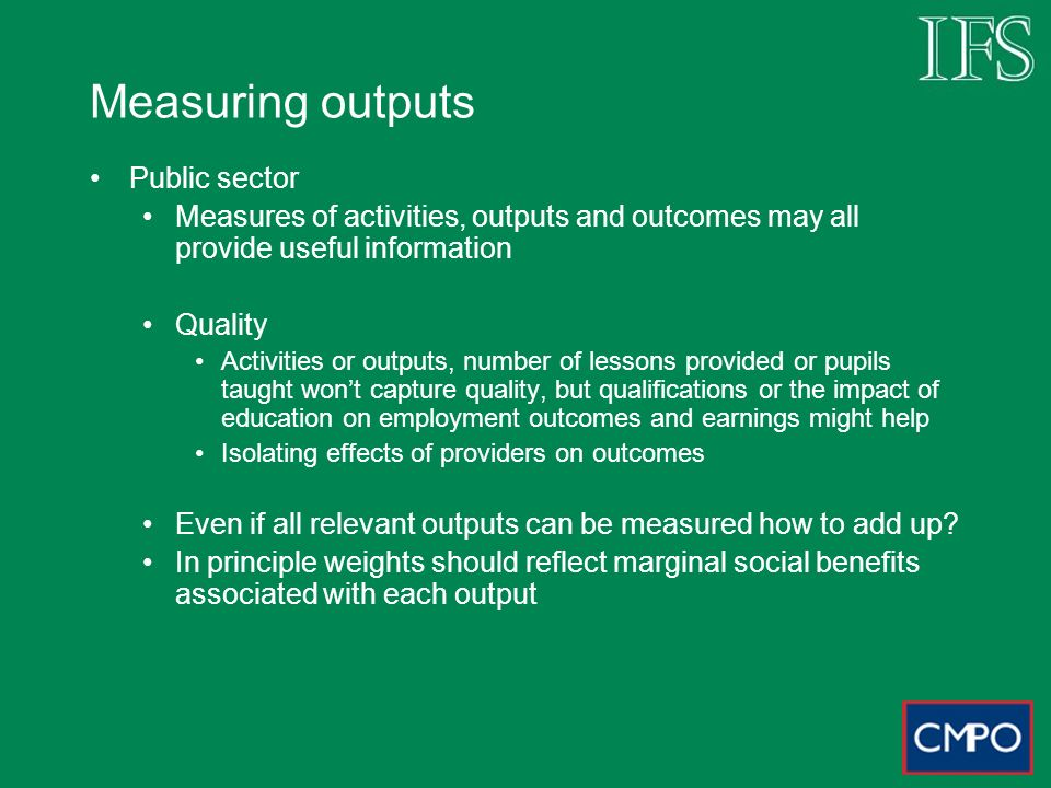 Measuring outputs Public sector Measures of activities, outputs and outcomes may all provide useful information Quality Activities or outputs, number of lessons provided or pupils taught wont capture quality, but qualifications or the impact of education on employment outcomes and earnings might help Isolating effects of providers on outcomes Even if all relevant outputs can be measured how to add up.