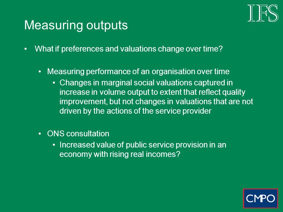 Measuring outputs What if preferences and valuations change over time.