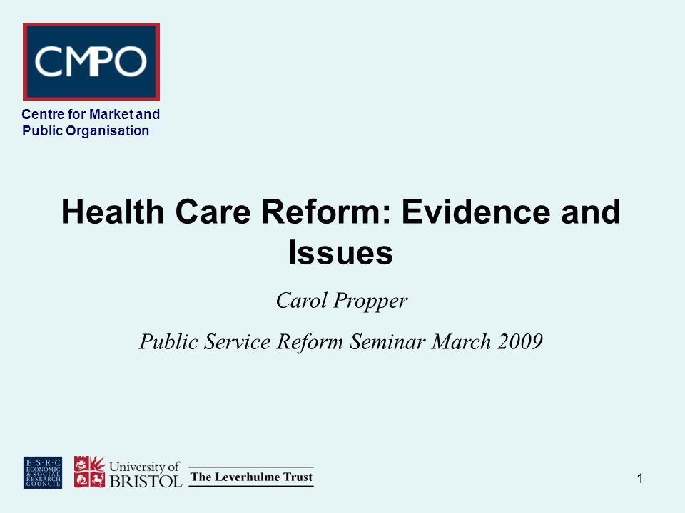1 Centre for Market and Public Organisation Health Care Reform: Evidence and Issues Carol Propper Public Service Reform Seminar March 2009