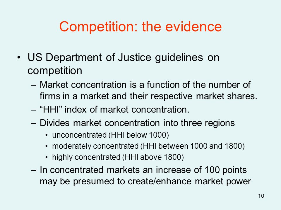 10 Competition: the evidence US Department of Justice guidelines on competition –Market concentration is a function of the number of firms in a market