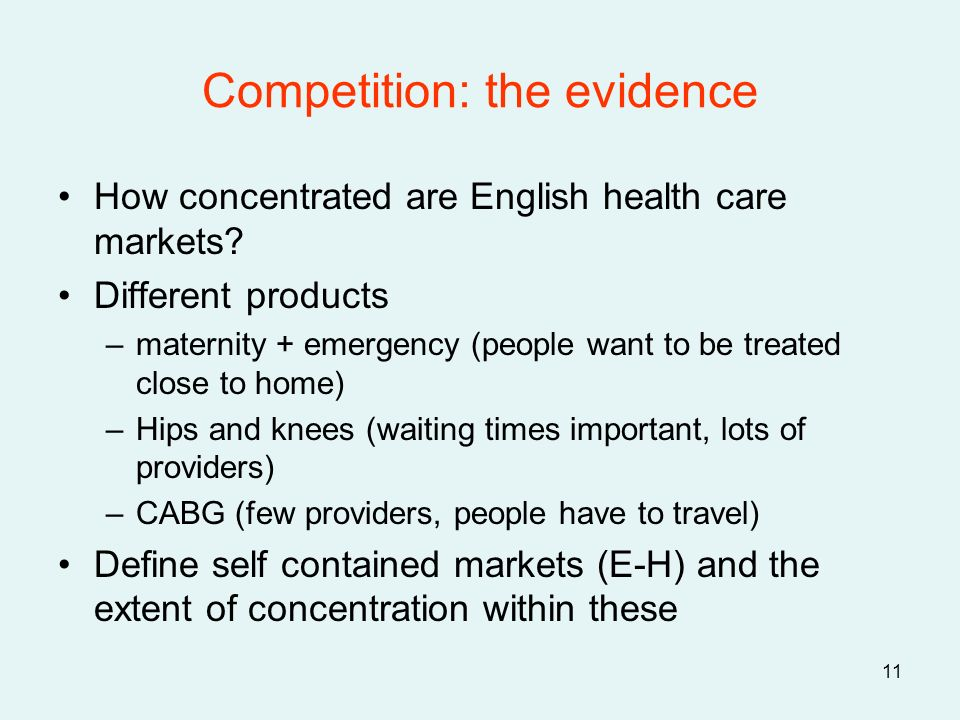 11 Competition: the evidence How concentrated are English health care markets? Different products –maternity + emergency (people want to be treated cl