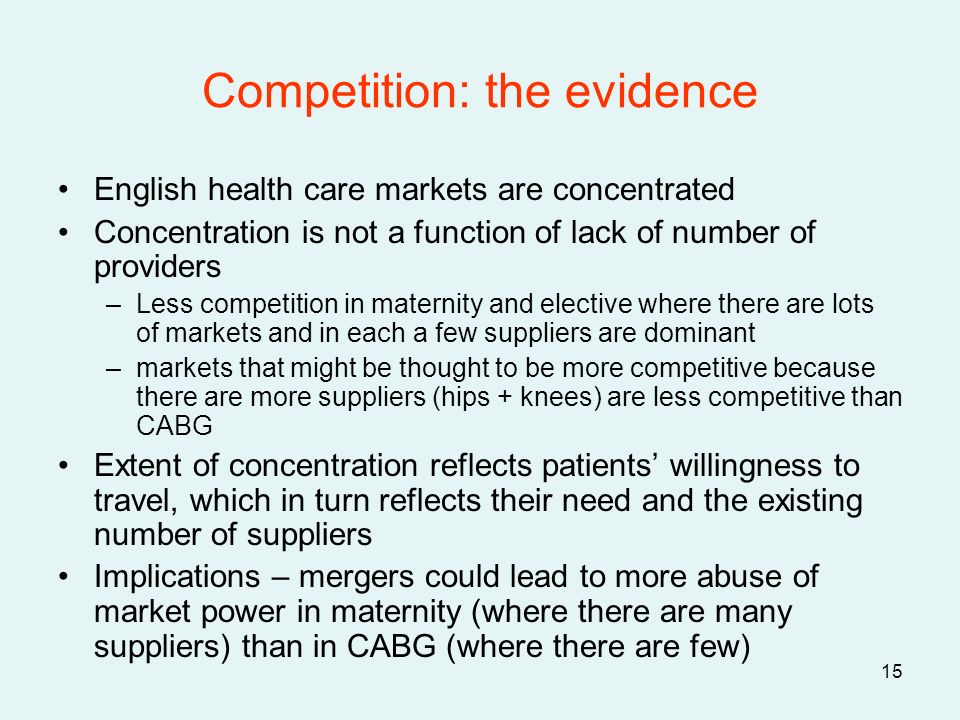15 Competition: the evidence English health care markets are concentrated Concentration is not a function of lack of number of providers –Less competition in maternity and elective where there are lots of markets and in each a few suppliers are dominant –markets that might be thought to be more competitive because there are more suppliers (hips + knees) are less competitive than CABG Extent of concentration reflects patients willingness to travel, which in turn reflects their need and the existing number of suppliers Implications – mergers could lead to more abuse of market power in maternity (where there are many suppliers) than in CABG (where there are few)
