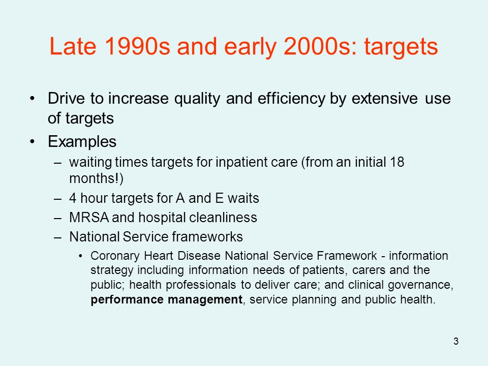 3 Late 1990s and early 2000s: targets Drive to increase quality and efficiency by extensive use of targets Examples –waiting times targets for inpatient care (from an initial 18 months!) –4 hour targets for A and E waits –MRSA and hospital cleanliness –National Service frameworks Coronary Heart Disease National Service Framework - information strategy including information needs of patients, carers and the public; health professionals to deliver care; and clinical governance, performance management, service planning and public health.