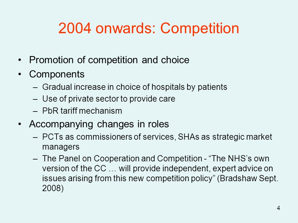 4 2004 onwards: Competition Promotion of competition and choice Components –Gradual increase in choice of hospitals by patients –Use of private sector to provide care –PbR tariff mechanism Accompanying changes in roles –PCTs as commissioners of services, SHAs as strategic market managers –The Panel on Cooperation and Competition - The NHSs own version of the CC … will provide independent, expert advice on issues arising from this new competition policy (Bradshaw Sept.