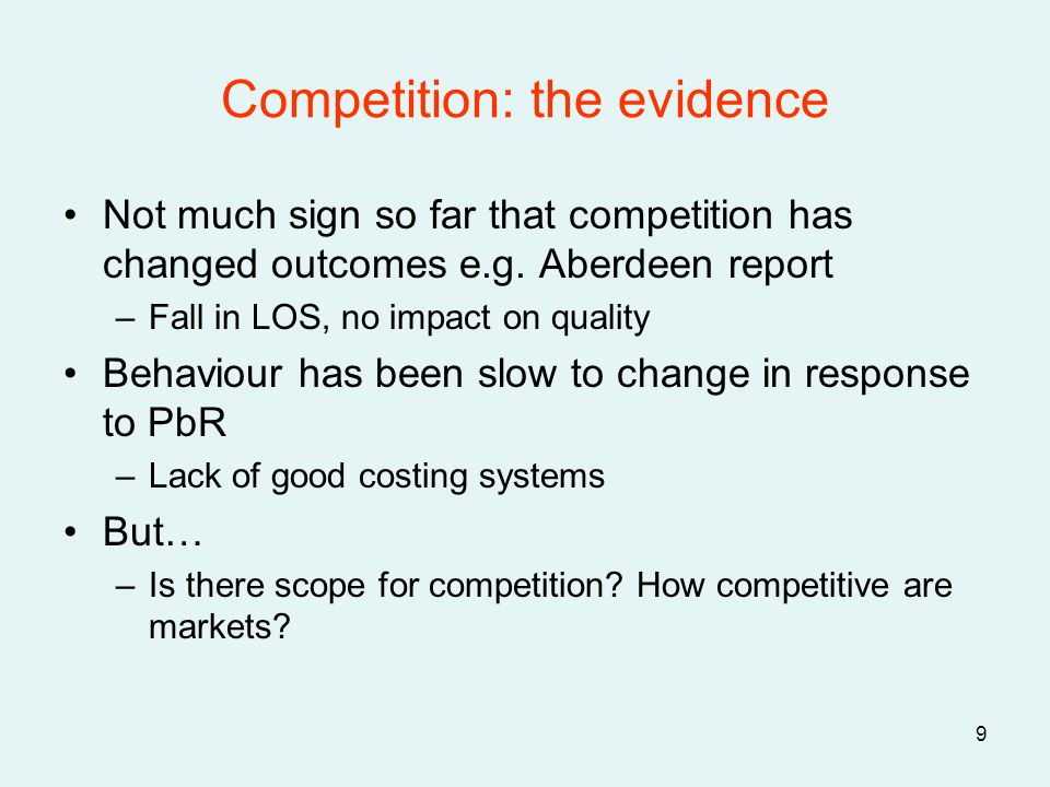 9 Competition: the evidence Not much sign so far that competition has changed outcomes e.g. Aberdeen report –Fall in LOS, no impact on quality Behavio