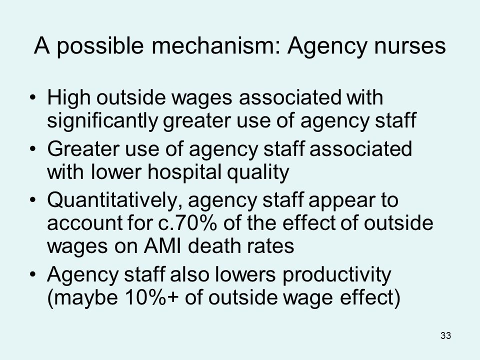 33 A possible mechanism: Agency nurses High outside wages associated with significantly greater use of agency staff Greater use of agency staff associated with lower hospital quality Quantitatively, agency staff appear to account for c.70% of the effect of outside wages on AMI death rates Agency staff also lowers productivity (maybe 10%+ of outside wage effect)