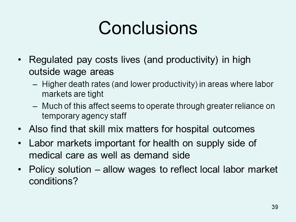 39 Conclusions Regulated pay costs lives (and productivity) in high outside wage areas –Higher death rates (and lower productivity) in areas where labor markets are tight –Much of this affect seems to operate through greater reliance on temporary agency staff Also find that skill mix matters for hospital outcomes Labor markets important for health on supply side of medical care as well as demand side Policy solution – allow wages to reflect local labor market conditions