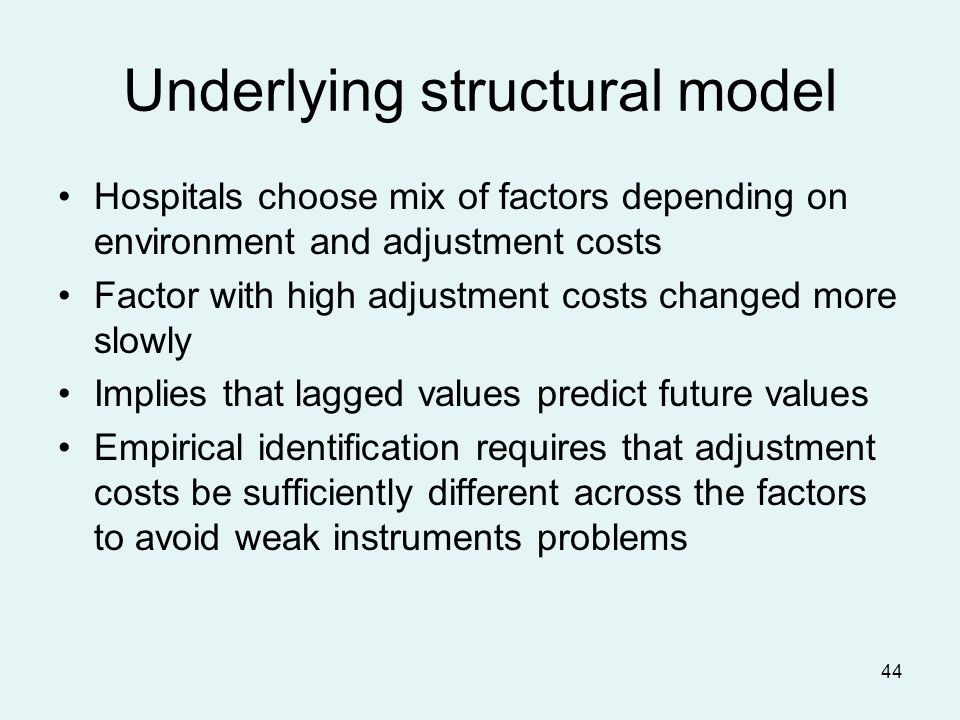 44 Underlying structural model Hospitals choose mix of factors depending on environment and adjustment costs Factor with high adjustment costs changed more slowly Implies that lagged values predict future values Empirical identification requires that adjustment costs be sufficiently different across the factors to avoid weak instruments problems