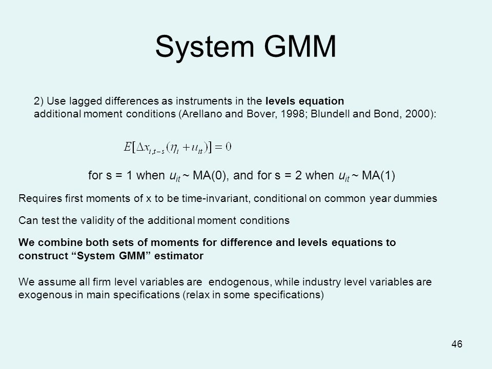 46 System GMM 2) Use lagged differences as instruments in the levels equation additional moment conditions (Arellano and Bover, 1998; Blundell and Bond, 2000): Requires first moments of x to be time-invariant, conditional on common year dummies Can test the validity of the additional moment conditions We combine both sets of moments for difference and levels equations to construct System GMM estimator We assume all firm level variables are endogenous, while industry level variables are exogenous in main specifications (relax in some specifications) for s = 1 when u it ~ MA(0), and for s = 2 when u it ~ MA(1)