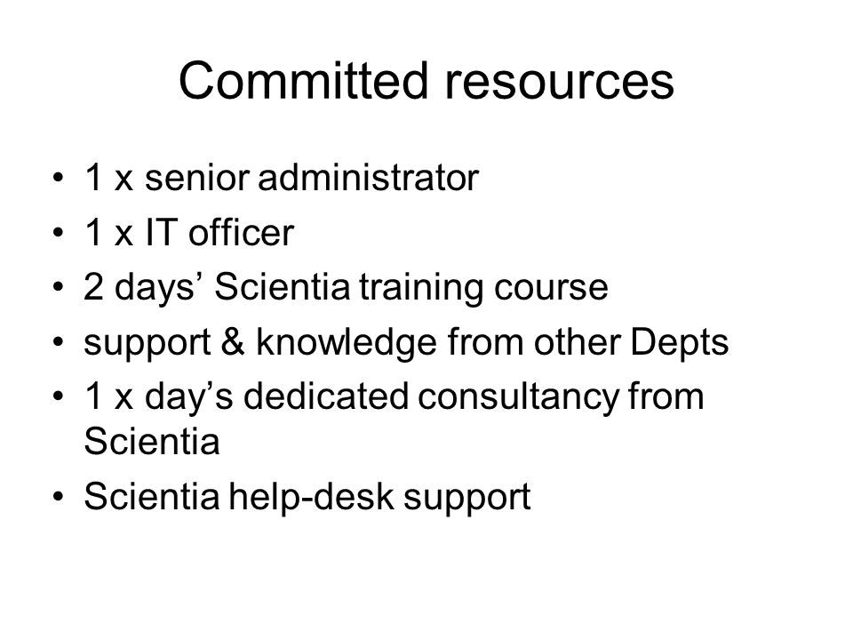 Committed resources 1 x senior administrator 1 x IT officer 2 days Scientia training course support & knowledge from other Depts 1 x days dedicated co