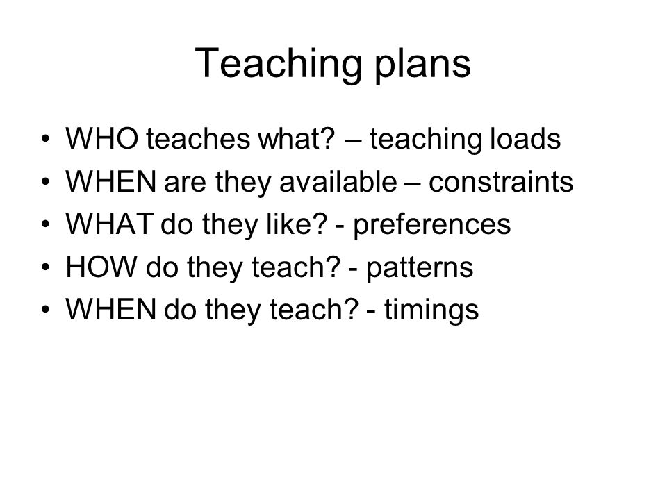 Teaching plans WHO teaches what? – teaching loads WHEN are they available – constraints WHAT do they like? - preferences HOW do they teach? - patterns