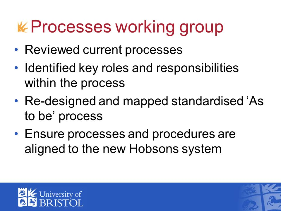 Processes working group Reviewed current processes Identified key roles and responsibilities within the process Re-designed and mapped standardised As