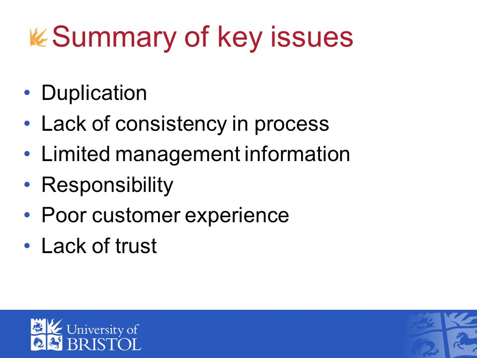 Summary of key issues Duplication Lack of consistency in process Limited management information Responsibility Poor customer experience Lack of trust