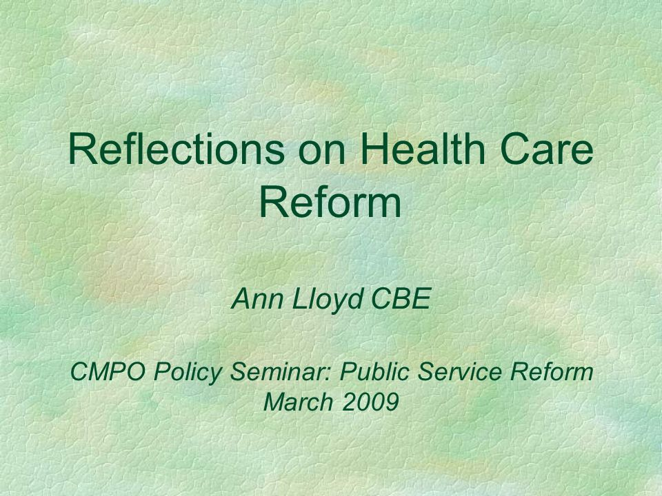 Reflections on Health Care Reform Ann Lloyd CBE CMPO Policy Seminar: Public Service Reform March 2009